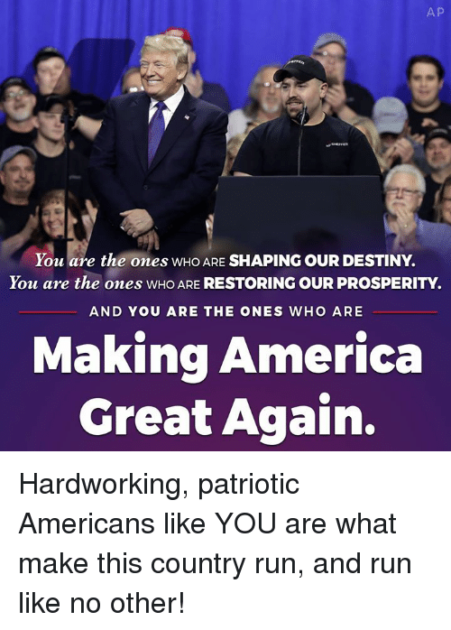 America, Destiny, and Run: A P  You are the ones WHO ARE SHAPING OUR DESTINY.  You are the ones WHO ARE RESTORING OUR PROSPERITY.  AND YOU ARE THE ONES WHO ARE  Making America  Great Again. Hardworking, patriotic Americans like YOU are what make this country run, and run like no other!