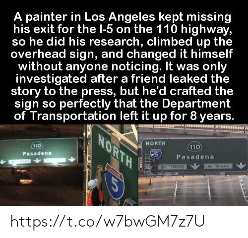 Transportation: A painter in Los Angeles kept missing  his exit for the l-5 on the 110 highway,  so he did his research, climbed up the  overhead sign, and changed it himself  without anyone noticing. It was only  investigated after a friend leaked the  story to the press, but he'd crafted the  sign so perfectly that the Department  of Transportation left it up for 8 years.  NORTH  NORTH  110  110  Pasadena  Pasadena  NO TRUCKS  NO THOCKS  COR https://t.co/w7bwGM7z7U