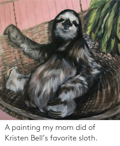 Kristen: A painting my mom did of Kristen Bell's favorite sloth.