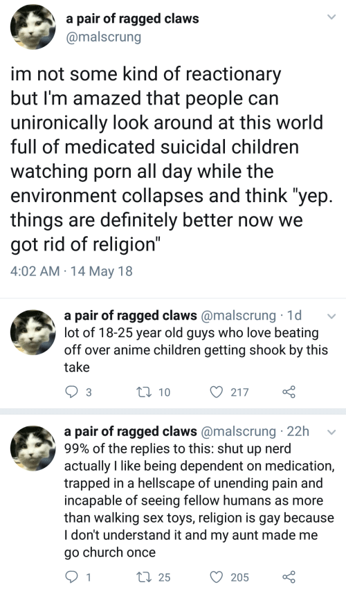 "Anime, Children, and Church: a pair of ragged claws  @malscrung  im not some kind of reactionary  but I'm amazed that people can  unironically look around at this world  full of medicated suicidal children  watching porn all day while the  environment collapses and think ""yep  things are definitely better now we  got rid of religion""  4:02 AM 14 May 18   a pair of ragged claws@malscrung 1d  lot of 18-25 year old guys who love beating  off over anime children getting shook by this  take  3  t0 10  O 217  a pair of ragged claws @malscrung 22h  99% of the replies to this: shut up nerd  actually like being dependent on medication,  trapped in a hellscape of unending pain and  incapable of seeing fellow humans as more  than walking sex toys, religion is gay because  I don't understand it and my aunt made me  go church once  25  O 205"