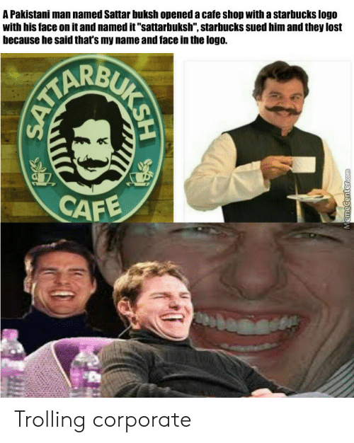 "Trolling: A Pakistani man named Sattar buksh opened a cafe shop with a starbucks logo  with his face on it and named it""sattarbuksh"", starbucks sued him and they lost  because he said that's my name and face in the logo.  CAF Trolling corporate"