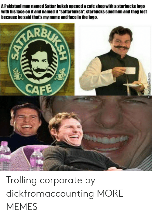 "Trolling: A Pakistani man named Sattar buksh opened a cafe shop with a starbucks logo  with his face on it and named it""sattarbuksh"", starbucks sued him and they lost  because he said that's my name and face in the logo.  CAF Trolling corporate by dickfromaccounting MORE MEMES"