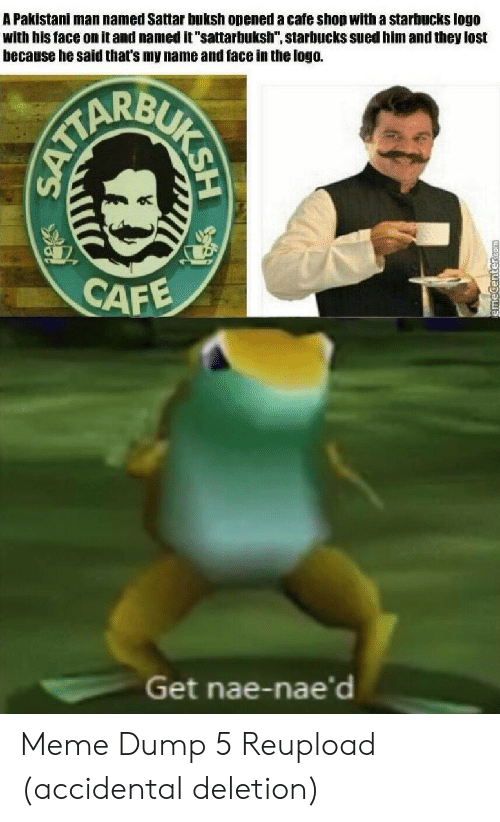 """Sued: A Pakistani man named Sattar buksh opened a cafe shop with a starbucks logo  with his face on it and named it """"sattarbuksh"""", starbucks sued him and they lost  because he said that's my name and face in the logo.  CAFE  Get nae-nae'd  BUKSH  SATTA Meme Dump 5 Reupload (accidental deletion)"""