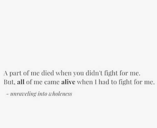 A Part Of Me: A part of me died when you didn't fight for me.  But, all of me came alive when I had to fight for me.  - uravling into tholeness