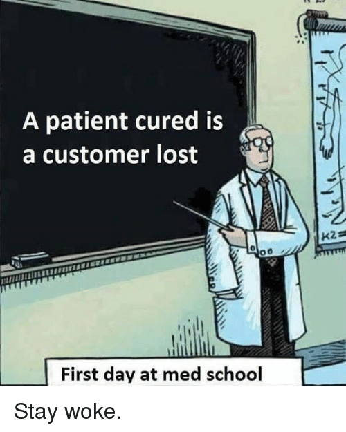 stay woke: A patient cured is  a customer lost  First day at med school Stay woke.