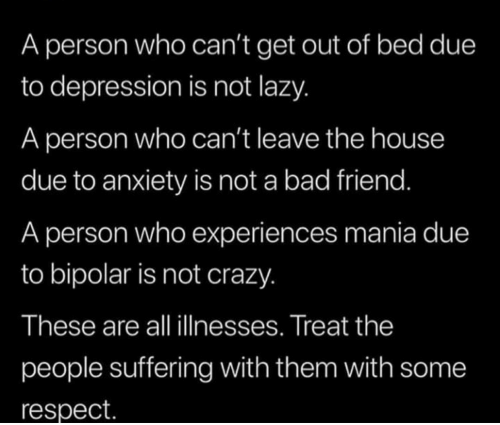 Bipolar: A person who can't get out of bed due  to depression is not lazy.  A person who can't leave the house  due to anxiety is not a bad friend.  A person who experiences mania due  to bipolar is not crazy.  These are all illnesses. Treat the  people suffering with them with some  respect