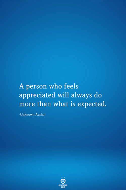 What Is, Who, and Unknown: A person who feels  appreciated will always do  more than what is expected.  -Unknown Author  RELATIONSHIP  LES