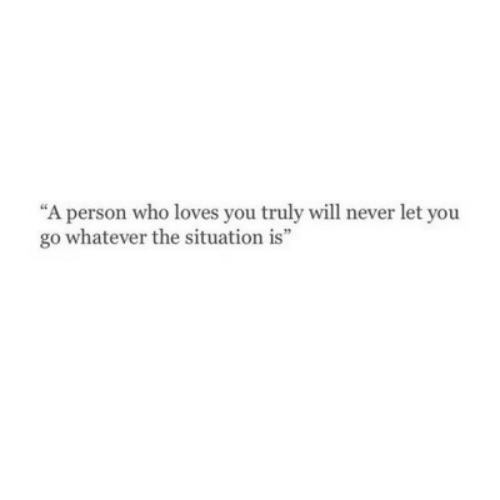 "Never, Who, and Will: ""A person who loves you truly will never let you  go whatever the situation is"""