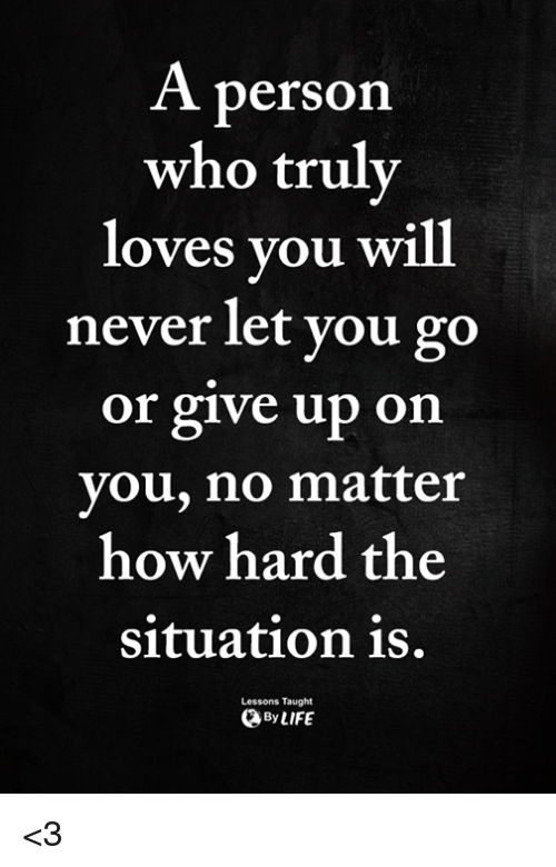 Memes, Never, and 🤖: A person  who truly  loves you Will  never let you go  or give up on  you, no matter  how hard the  Situation is.  Lessons Taught  ByLIFE <3
