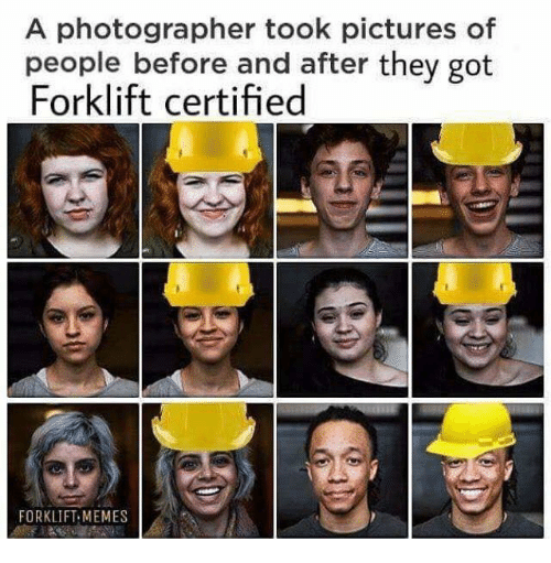 Memes, Got, and Picture: A photographer took picture  people before and after they got  Forklift certified  s of  FORKLIFT MEMES