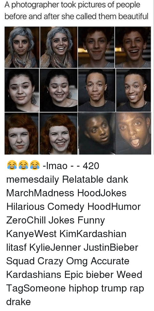 Relatible: A photographer took pictures of people  before and after she called them beautiful 😂😂😂 -lmao - - 420 memesdaily Relatable dank MarchMadness HoodJokes Hilarious Comedy HoodHumor ZeroChill Jokes Funny KanyeWest KimKardashian litasf KylieJenner JustinBieber Squad Crazy Omg Accurate Kardashians Epic bieber Weed TagSomeone hiphop trump rap drake