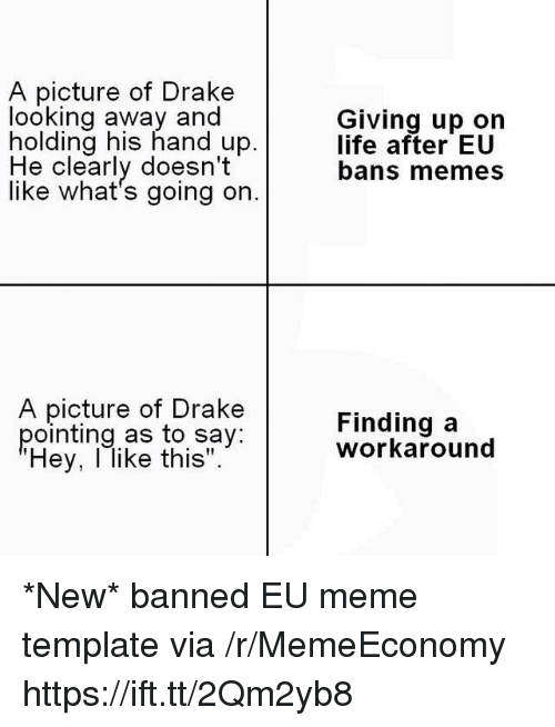 """Drake, Life, and Meme: A picture of Drake  looking away and  holding his hand up.  Giving up on  life after EU  bans memes  He clearly doesn't  like what's going on.  A picture of Drake  pointing as to say:  Hey, l like this"""".  Finding a  workaround *New* banned EU meme template via /r/MemeEconomy https://ift.tt/2Qm2yb8"""