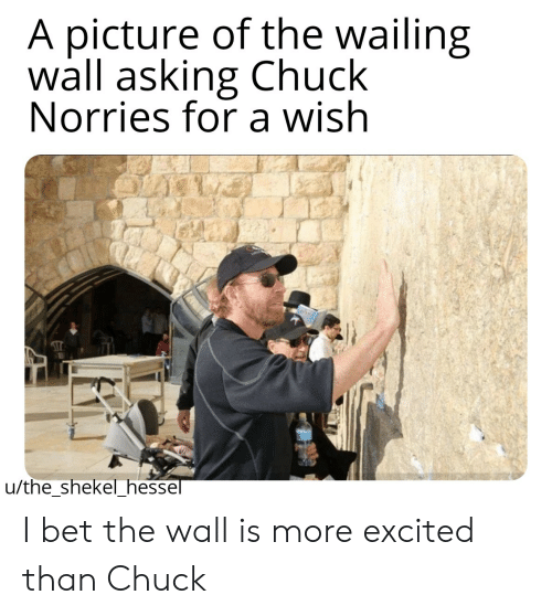 More Excited Than: A picture of the wailing  wall asking Chuck  Norries for a wish  u/theshekel_hessel I bet the wall is more excited than Chuck