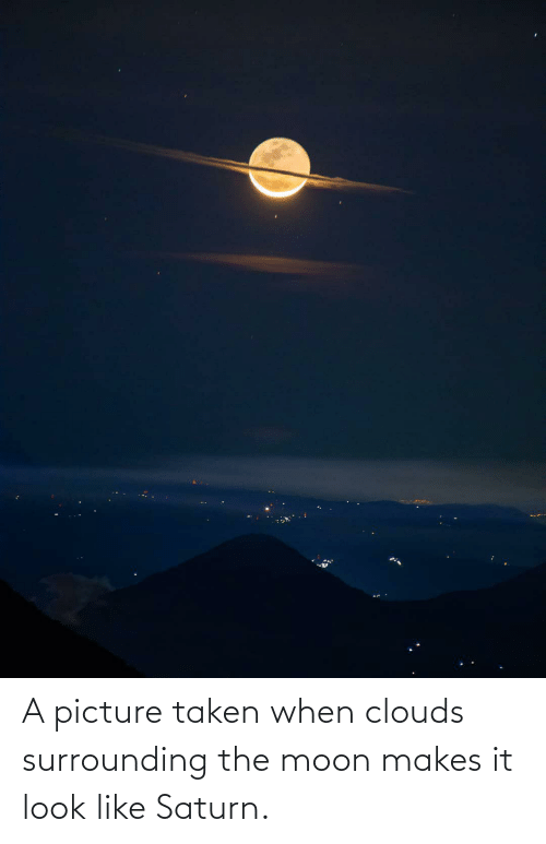 clouds: A picture taken when clouds surrounding the moon makes it look like Saturn.