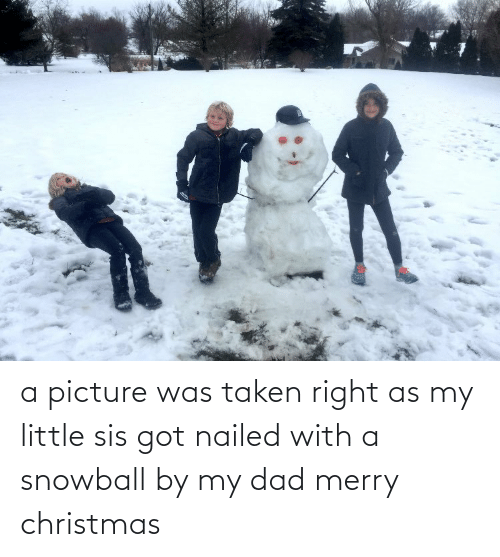 Merry Christmas: a picture was taken right as my little sis got nailed with a snowball by my dad merry christmas