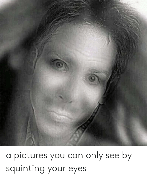 Squinting: a pictures you can only see by squinting your eyes