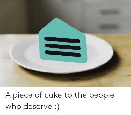 piece: A piece of cake to the people who deserve :)