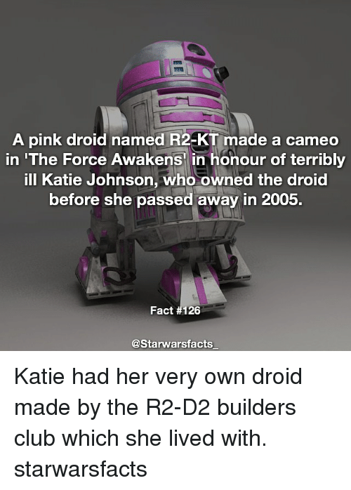Kati: A pink droid named R2-KT made a cameo  in 'The Force Awakens in honour of terribly  ill Katie Johnson, who owned the droid  before she passed away in 2005.  Fact #126  @Starwars facts Katie had her very own droid made by the R2-D2 builders club which she lived with. starwarsfacts
