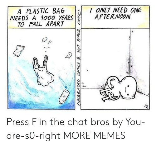 fall apart: A PLASTIC BAG ONLY NEED ONE  NEEDS A 1000 YEARSAFTERNOON  TO FALL APART Press F in the chat bros by You-are-s0-right MORE MEMES