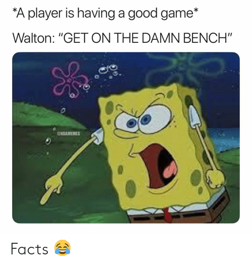 "good game: A player is having a good game*  Walton: ""GET ON THE DAMN BENCH""  @NBAMEMES Facts 😂"
