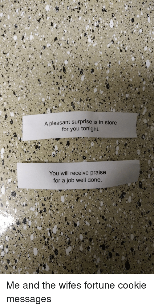 tonight you: A pleasant surprise is in store  for you tonight.  You will receive praise  for a job well done. Me and the wifes fortune cookie messages