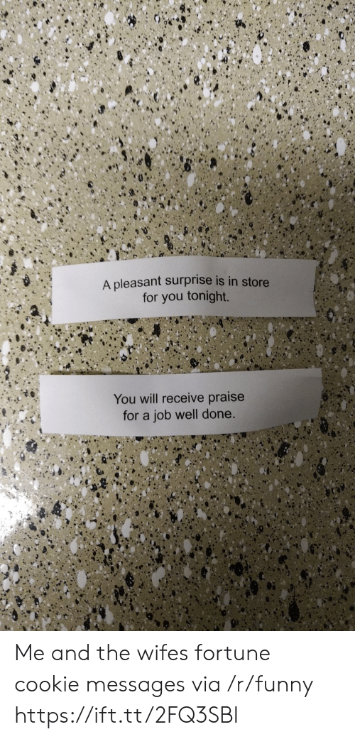 tonight you: A pleasant surprise is in store  for you tonight.  You will receive praise  for a job well done. Me and the wifes fortune cookie messages via /r/funny https://ift.tt/2FQ3SBI