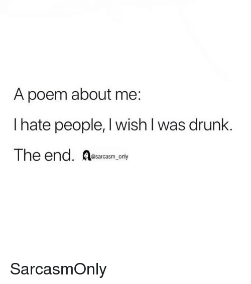 i hate people: A poem about me:  I hate people, I wish l was drunk.  The end. Resarcasm only SarcasmOnly