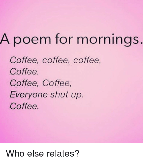 Shut Up, Coffee, and Girl Memes: A poem for mornings  Coffee, coffee, coffee  Coffee  Coffee, Coffee  Everyone shut up  Coffee Who else relates?