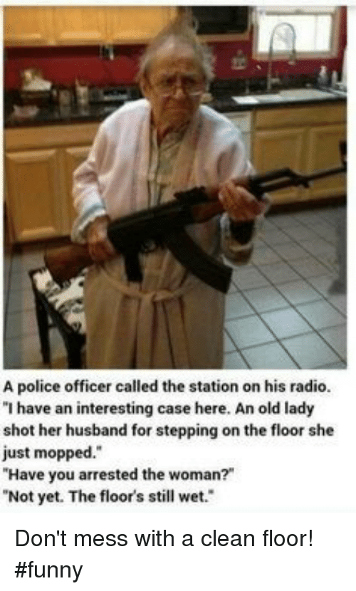 """Funny, Police, and Radio: A police officer called the station on his radio.  """"I have an interesting case here. An old lady  shot her husband for stepping on th  just mopped.""""  Have you arrested the woman?""""  Not yet. The floor's still wet.  e floor she Don't mess with a clean floor! #funny"""