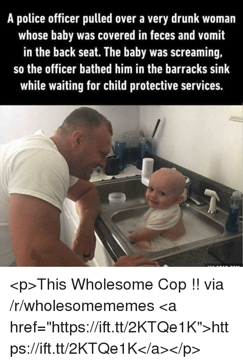 """Drunk, Police, and Wholesome: A police officer pulled over a very drunk woman  whose baby was covered in feces and vomit  in the back seat. The baby was screaming,  so the officer bathed him in the barracks sink  while waiting for child protective services. <p>This Wholesome Cop !! via /r/wholesomememes <a href=""""https://ift.tt/2KTQe1K"""">https://ift.tt/2KTQe1K</a></p>"""