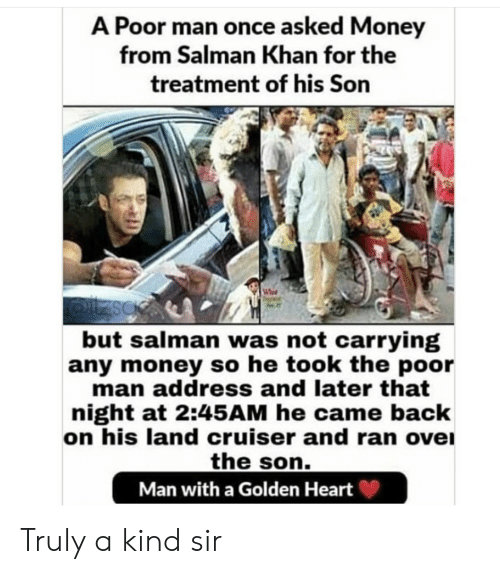 Money, Heart, and Salman Khan: A Poor man once asked Money  from Salman Khan for the  treatment of his Son  but salman was not carrying  any money so he took the poor  man address and later that  night at 2:45AM he came back  on his land cruiser and ran ove  the son.  Man with a Golden Heart Truly a kind sir