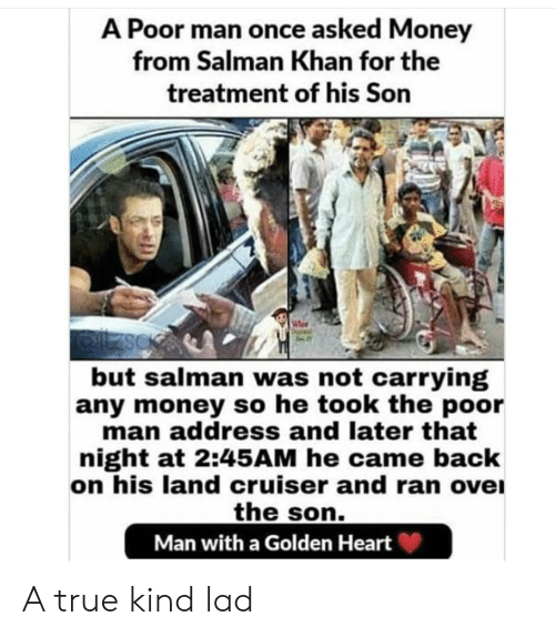 Money, True, and Heart: A Poor man once asked Money  from Salman Khan for the  treatment of his Son  but salman was not carrying  any money so he took the poor  man address and later that  night at 2:45AM he came back  on his land cruiser and ran ove  the son.  Man with a Golden Heart A true kind lad