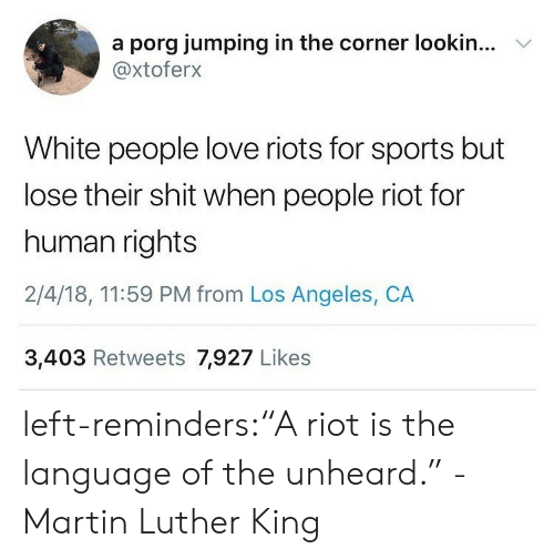 "riots: a porg jumping in the corner lookin...  @xtoferx  V  White people love riots for sports but  lose their shit when people riot for  human rights  2/4/18, 11:59 PM from Los Angeles, CA  3,403 Retweets 7,927 Likes left-reminders:""A riot is the language of the unheard."" -Martin Luther King"