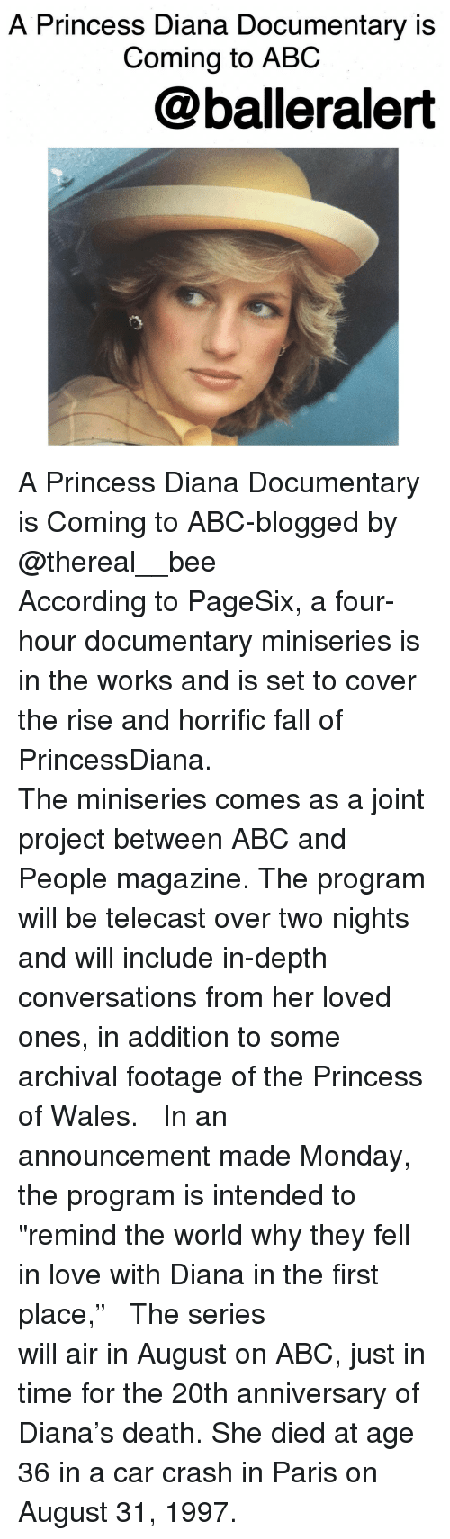 """Car Crashing: A Princess Diana Documentary is  Coming to ABC  @balleralert A Princess Diana Documentary is Coming to ABC-blogged by @thereal__bee ⠀⠀⠀⠀⠀⠀⠀⠀⠀ ⠀⠀⠀⠀⠀⠀⠀⠀⠀ According to PageSix, a four-hour documentary miniseries is in the works and is set to cover the rise and horrific fall of PrincessDiana. ⠀⠀⠀⠀⠀⠀⠀⠀⠀ ⠀⠀⠀⠀⠀⠀⠀⠀⠀ The miniseries comes as a joint project between ABC and People magazine. The program will be telecast over two nights and will include in-depth conversations from her loved ones, in addition to some archival footage of the Princess of Wales. ⠀⠀⠀⠀⠀⠀⠀⠀⠀ ⠀⠀⠀⠀⠀⠀⠀⠀⠀ In an announcement made Monday, the program is intended to """"remind the world why they fell in love with Diana in the first place,"""" ⠀⠀⠀⠀⠀⠀⠀⠀⠀ ⠀⠀⠀⠀⠀⠀⠀⠀⠀ The series will air in August on ABC, just in time for the 20th anniversary of Diana's death. She died at age 36 in a car crash in Paris on August 31, 1997."""