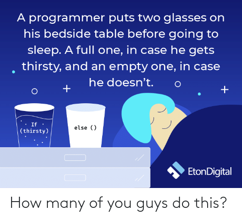 gets: A programmer puts two glasses on  his bedside table before going to  sleep. A full one, in case he gets  thirsty, and an empty one, in case  he doesn't.  If ·  else ()  (thirsty)  EtonDigital How many of you guys do this?