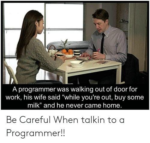 "Work, Home, and Wife: A programmer was walking out of door for  work, his wife said ""while you're out, buy some  milk"" and he never came home. Be Careful When talkin to a Programmer!!"