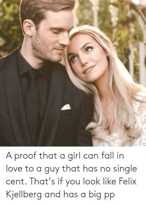 Felix Kjellberg: A proof that a girl can fall in love to a guy that has no single cent. That's if you look like Felix Kjellberg and has a big pp