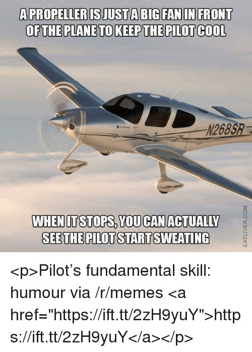 """Memes, Cool, and Big: A PROPELLER IS JUST A BIG FAN IN FRONT  OFTHE PLANE TO KEEP THE PILOT COOL  N268S  @ci""""AU.  ←  WHENITSTOPS, YOU CANACTUALILY  SEETHE PILOT STARTSWEATING <p>Pilot's fundamental skill: humour via /r/memes <a href=""""https://ift.tt/2zH9yuY"""">https://ift.tt/2zH9yuY</a></p>"""