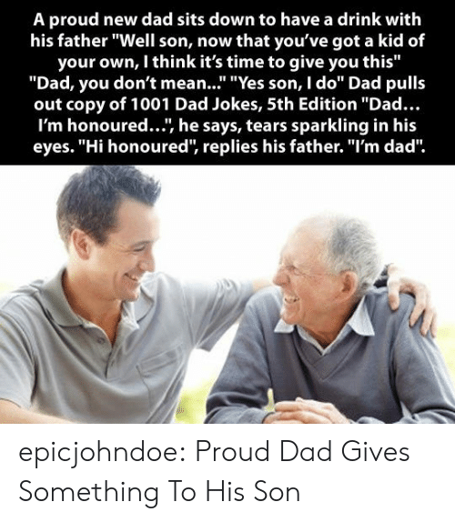 """Dad Jokes: A proud new dad sits down to have a drink with  his father """"Well son, now that you've got a kid of  your own, I think it's time to give you this""""  """"Dad, you don't mean..."""" """"Yes son, I do"""" Dad pulls  out copy of 1001 Dad Jokes, 5th Edition """"Dad...  I'm honoured..., he says, tears sparkling in his  eyes. """"Hi honoured, replies his father. """"I'm dad"""" epicjohndoe:  Proud Dad Gives Something To His Son"""