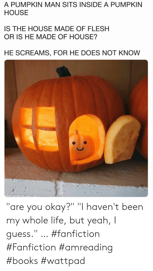 """Books, Fanfiction, and Life: A PUMPKIN MAN SITS INSIDE A PUMPKIN  HOUSE  IS THE HOUSE MADE OF FLESH  OR IS HE MADE OF HOUSE?  HE SCREAMS, FOR HE DOES NOT KNOW """"are you okay?""""  """"I haven't been my whole life, but yeah, I guess.""""  … #fanfiction #Fanfiction #amreading #books #wattpad"""