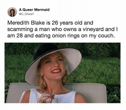 Couch, Onion, and Old: A Queer Mermaid  @C_GraceT  Meredith Blake is 26 years old and  scamming a man who owns a vineyard and I  am 28 and eating onion rings on my couch