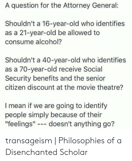 """Clovergender Meme: A question for the Attorney General:  Shouldn't a 16-year-old who identifies  as a 21-year-old be allowed to  consume alcohol?  Shouldn't a 40-year-old who identifies  as a 70-year-old receive Social  Security benefits and the senior  citizen discount at the movie theatre?  I mean if we are going to identify  people simply because of their  """"feelings"""" doesn't anything go? transageism 