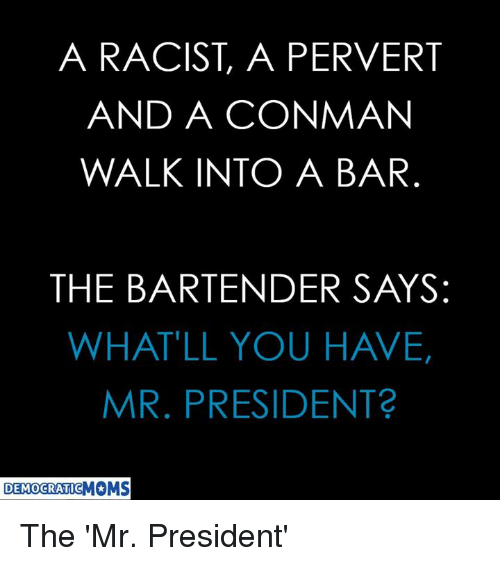 perverted: A RACIST, A PERVERT  AND A CONMAN  WALK INTO A BAR  THE BARTENDER SAYS:  WHAT'LL YOU HAVE,  MR. PRESIDENT  DEMOCRATIC The 'Mr. President'