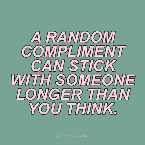 compliment: A RANDOM  COMPLIMENT  CAN STICK  WITH SOMEONE  LONGER THAN  YOU THINK.  @_TYPELIKEAGIRL
