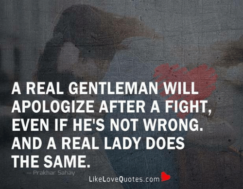 Memes, Fight, and 🤖: A REAL GENTLEMAN WILL  APOLOGIZE AFTER A FIGHT,  EVEN IF HE'S NOT WRONG.  AND A REAL LADY DOES  THE SAME.  Prakhar Sahay  LikeLoveQuotes.com