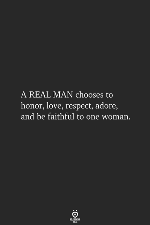 Love, Respect, and One: A REAL MAN chooses to  honor, love, respect, adore,  and be faithful to one woman.