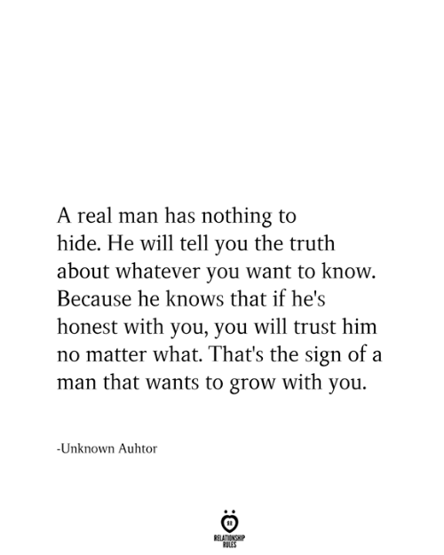 Relationship Rules: A real man has nothing to  hide. He will tell you the truth  about whatever you want to know.  Because he knows that if he's  honest with you, you will trust him  no matter what. That's the sign of a  man that wants to grow with you.  -Unknown Auhtor  RELATIONSHIP  RULES
