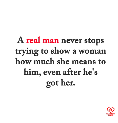 Memes, Never, and 🤖: A real man never stops  trying to show a woman  how much she means to  him, even after he's  got her.  RO  RELATIONSHIP  QUO