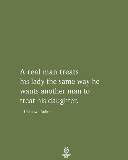 Relationship Rules: A real man treats  his lady the same way he  wants another man to  treat his daughter.  -Unknown Auhtor  RELATIONSHIP  RULES