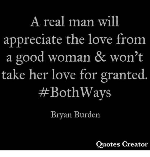 Love, Memes, and Appreciate: A real man will  appreciate the love from  a good woman & won't  take her love for granted  #BothWays  Bryan Burden  Quotes Creator